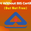 Import Without BIS Certificate (But Not Free)
